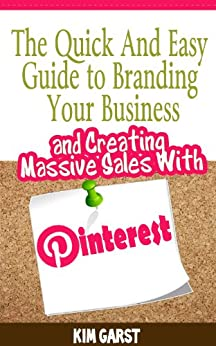 The Quick and Easy Guide to Branding Your Business and Creating Massive Sales with Pinterest by [Garst, Kim]