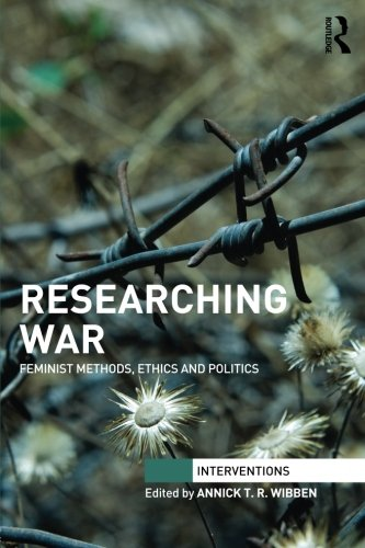 Researching War: Feminist Methods, Ethics and Politics (Interventions)