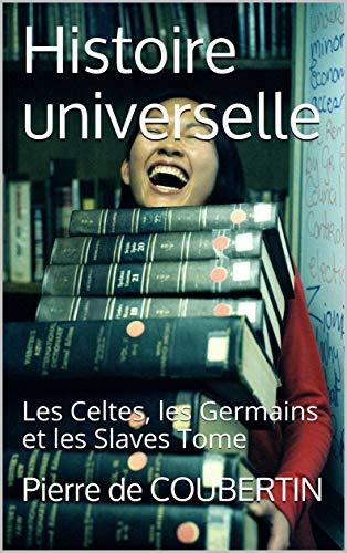 Histoire universelle: Les Celtes, les Germains et les Slaves Tome por de COUBERTIN, Pierre