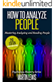 How To Analyze People: Mastering Analyzing and Reading People: (How To Read People, Analyze People, Psychology, People Skills, Body Language, Social Skills)