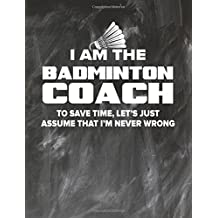Badminton Coaching Notebook - Just Assume That I'm Never Wrong - 8.5x11 Coaches Practice Journal: Badminton Coach Notepad for Training Notes, Strategy, Plays Diagram and Sketches