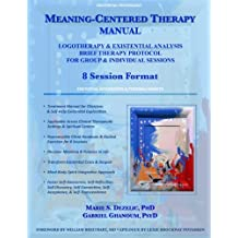 Meaning-Centered Therapy Manual: Logotherapy & Existential Analysis Brief Therapy Protocol for Group & Individual Sessions