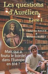 Les questions d'Aurélien - livre I : Mais qui a foutu le bordel dans l'Europe en 814 ? par Catherine Hague
