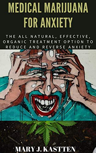 51NlGFejiXL - MEDICAL MARIJUANA FOR ANXIETY: The All Natural, Effective, Organic Treatment Option to Reduce and Reverse Anxiety