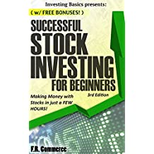 Stock Investing: Successfully for Beginners: Making Money with Stocks in just a FEW HOURS! (Investing Basics, Investing, Stocks, Stock Market, Options, Stock Market Investing, Stock Trading, Book 1)