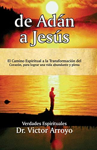 de Adán a Jesús: El Camino Espiritual a la Transformación del Corazón, para lograr una vida abundante y plena (Spanish Edition) Dr. Victor Arroyo