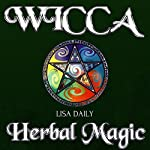Wicca Herbal Magic: Wicca Herbal Magic Spells for Beginners, Intermediate, and Advanced Wiccans  | Lisa Daily