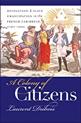 A Colony of Citizens: Revolution and Slave Emancipation in the French Caribbean, 1787-1804 (Published for the Omohundro Institute of Early American History and Culture, Williamsburg, Virginia)