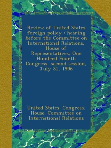 Review of United States foreign policy : hearing before the Committee on International Relations, House of Representatives, One Hundred Fourth Congress, second session, July 31, 1996 ebook