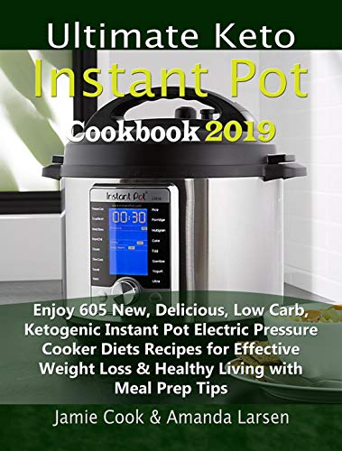 Ultimate Keto Instant Pot Cookbook 2019: Enjoy 605 New, Delicious, Low Carb, Ketogenic Instant Pot Electric Pressure Cooker Diets Recipes for Effective ... Loss & Healthy Living with Meal Prep Tips by Jamie Cook, Amanda Larsen