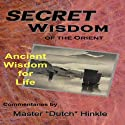 Secret Wisdom of the Orient: Ancient Wisdom for Life Audiobook by Master Dutch Hinkle Narrated by Munro M. Bonnell
