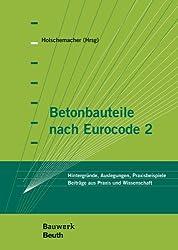 Betonbauteile nach Eurocode 2: Hintergründe, Auslegungen, Praxisbeispiele Beiträge aus Praxis und Wissenschaft