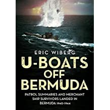 U-Boats off Bermuda: Patrol Summaries and Merchant Ship Survivors Landed in Bermuda 1940-1944