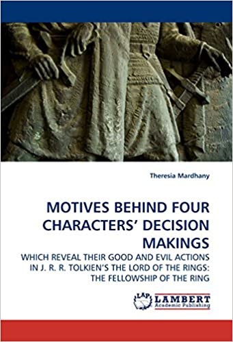 MOTIVES BEHIND FOUR CHARACTERS? DECISION MAKINGS: WHICH REVEAL THEIR GOOD AND EVIL ACTIONS IN J. R. R. TOLKIEN?S THE LORD OF THE RINGS: THE FELLOWSHIP OF THE RING