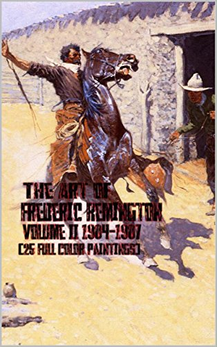 The Art of Frederic Remington Volume II 1904-1907 (25 Full Color Paintings): (The Amazing World of Art, Old West/Native American and Cowboys)