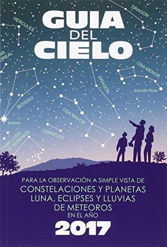 Guía Del Cielo 2017: Para La Observación A Simple Vista De Constelaciones Y Planetas, Luna, Eclipses Y Lluvias De Meteoros