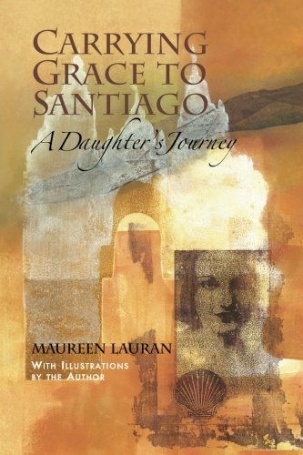 Carrying Grace to Santiago: A Daughters Journey Maureen Lauran