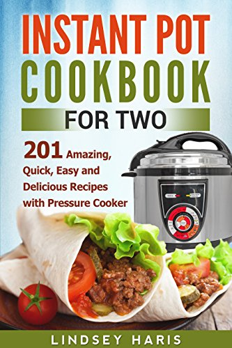 Instant Pot Cookbook For Two: 201 Amazing, Quick, Easy and Delicious Recipes with Pressure Cooker by Lindsey Haris