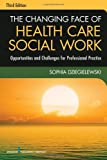 The Changing Face of Health Care Social Work, Third Edition: Opportunities and Challenges for Professional Practice, Sophia Dziegielewski PhD  LCSW, 0826119425