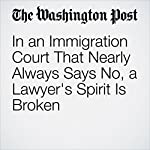 In an Immigration Court That Nearly Always Says No, a Lawyer's Spirit Is Broken | Chico Harlan