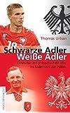 Schwarze Adler, weiße Adler: Deutsche und polnische Fußballer im Räderwerk der Politik