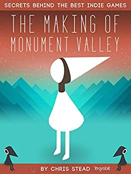 The Making of Monument Valley: Secrets Behind the Best Indie Games by [Stead, Chris]