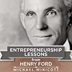 Entrepreneurship Lessons from Henry Ford: Teachings from One of the Most Successful Entrepreneurs in the World: Business Action Guides: Ideas for Success, Book 2 | Michael Winicott