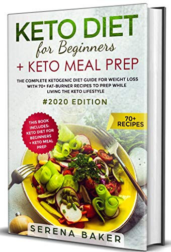 Keto Diet For Beginners + Keto Meal Prep:  The complete Ketogenic Diet Guide for Weight Loss With 70+ Fat-Burner Recipes To Prep While living The Keto Lifestyle #2020 Edition by Serena Baker
