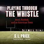 Playing Through the Whistle: Steel, Football, and an American Town | S. L. Price