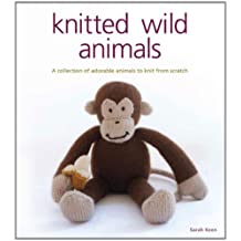 Knitted Wild Animals: A Collection of Adorable Animals to Create from Scratch by Sarah Keen (2009-11-26)