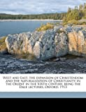 West and East; the Expansion of Christendom and the Naturalization of Christianity in the Orient in the Xixth Century, Being the Dale Lectures, Oxford, Edward Caldwell Moore, 1177097966
