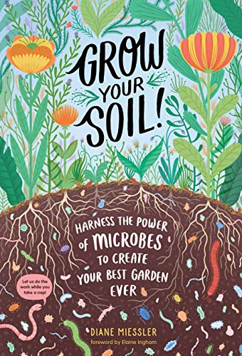 Grow Your Soil!: Harness the Power of the Soil Food Web to Create Your Best Garden Ever (Soil Food Web)