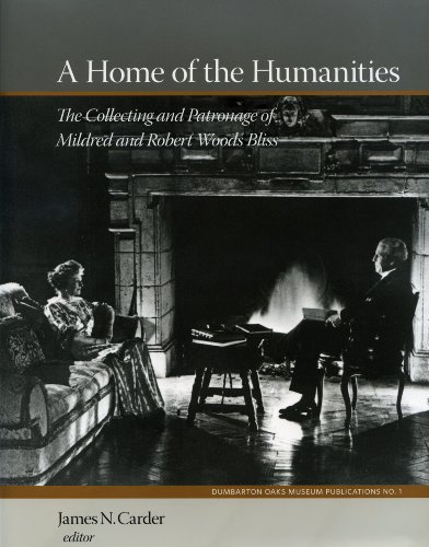 A Home of the Humanities: The Collecting and Patronage of Mildred and Robert Woods Bliss (Dumbarton Oaks Collection Series)