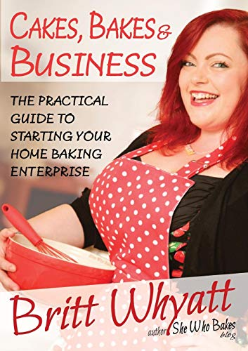 Cakes, Bakes and Business: The Practical Guide To Starting Your Home Baking Enterprise (Home Baking Business)