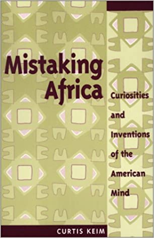 Book Mistaking Africa: Curiosities And Inventions Of The American Mind by Curt Keim (1999-07-16)