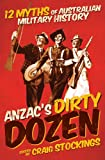 Anzac's Dirty Dozen : 12 Myths of Australian Military History, , 1742232884