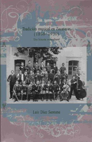 Descargar Libro Tradición Musical En Zacatecas, 1850-1930 Luis Diaz Santana Garza