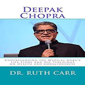 Deepak Chopra: Understanding the Medical Guru's Life Story and His Teachings on Health and Consciousness Audiobook