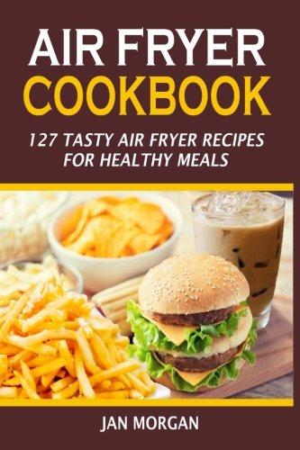 Air Fryer Cookbook: 127 Tasty Air Fryer Recipes For Healthy Meals ePub fb2 book