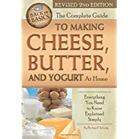 The Complete Guide to Making Cheese, Butter, and Yogurt At Home Everything You Need to Know Explained Simply Revised 2nd Edition (Back to Basics)