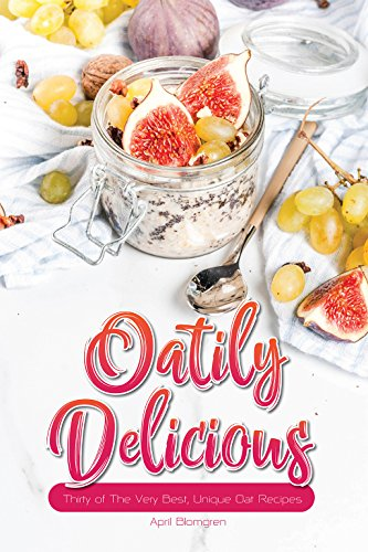 Oatily Delicious: Thirty of The Very Best, Unique Oat Recipes by April Blomgren