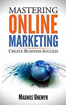 MASTERING ONLINE MARKETING - Create business success through content marketing, lead generation, and marketing automation.: Learn email marketing, search ... and Entrepreneurship Series Book 1) by [Unemyr, Magnus]