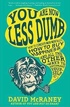 You Are Now Less Dumb: How to Conquer Mob Mentality, How to Buy Happiness, and All the Other Ways to Ou tsmart Yourself by [McRaney, David]