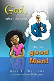God, What Happen to Our Good Men!, Rina L. Williams, 1450038611
