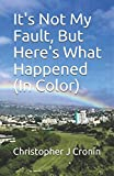 img - for It's Not My Fault, But Here's What Happened (In Color) book / textbook / text book