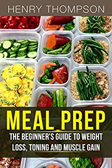 Meal Prep: The Ultimate Beginners Guide to Meal Prepping for Weight loss, Toning and Muscle Gain (easy, clean, low, carb, beginners, health, meal prepping, simple, safely, diet, delicious, recipes) by [Thompson, Henry]