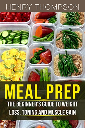 Meal Prep: The Ultimate Beginners Guide to Meal Prepping for Weight loss, Toning and Muscle Gain (easy, clean, low, carb, beginners, health, meal prepping, simple, safely, diet, delicious, recipes)