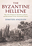 The Byzantine Hellene: The Life of Emperor Theodore Laskaris and Byzantium in the Thirteenth Century