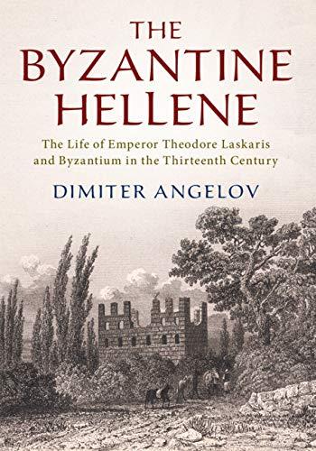 The Byzantine Hellene: The Life of Emperor Theodore Laskaris and Byzantium in the Thirteenth Century