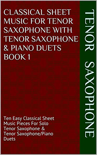 Classical Sheet Music For Tenor Saxophone With Tenor Saxophone & Piano Duets Book 1: Ten Easy Classical Sheet Music Pieces For Solo Tenor Saxophone & Tenor Saxophone/Piano Duets